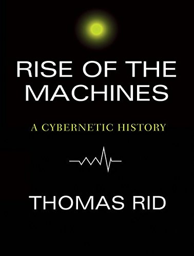 Rise of the Machines: A Cybernetic History: Thomas Rid