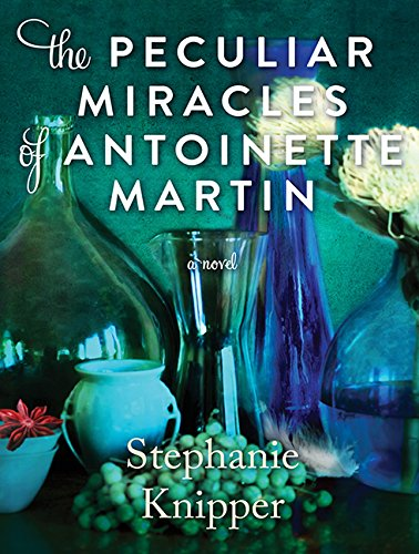 The Peculiar Miracles of Antoinette Martin (Compact Disc): Stephanie Knipper