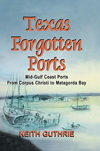 9781681790244: Texas Forgotten Ports Volume 1 - Mid-Gulf Ports From Corpus Christi to Matagorda Bay