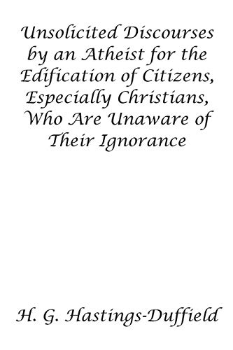 Unsolicited Discourses by an Atheist for the Edification of Citizens, Especially Christians, Who ...