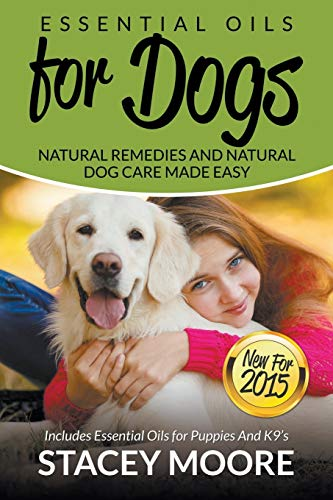 9781681857046: Essential Oils for Dogs: Natural Remedies and Natural Dog Care Made Easy: New for 2015 Includes Essential Oils for Puppies and K9?s (Essential Oils For Pets) (Volume 1)