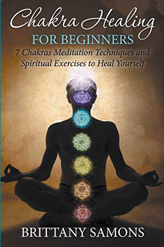 9781681858708: Chakra Healing For Beginners: 7 Chakras Meditation Techniques and Spiritual Exercises to Heal Yourself