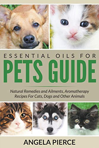 9781681858739: Essential Oils For Pets Guide: Natural Remedies and Ailments, Aromatherapy Recipes For Cats, Dogs and Other Animals