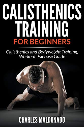 Calisthenics Training For Beginners: Calisthenics and Bodyweight Training, Workout, Exercise Guide:...