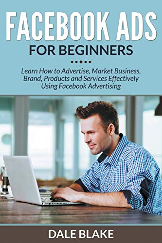 9781681859606: Facebook Ads For Beginners: Learn How to Advertise, Market Business, Brand, Products and Services Effectively Using Facebook Advertising