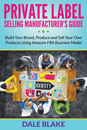 9781681859910: Private Label Selling Manufacturer's Guide: Build Your Brand, Produce and Sell Your Own Products Using Amazon FBA Business Model