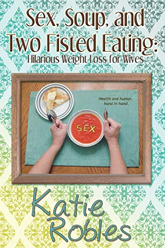 9781681900391: Sex, Soup, and Two Fisted Eating: Hilarious Weight Loss for Wives