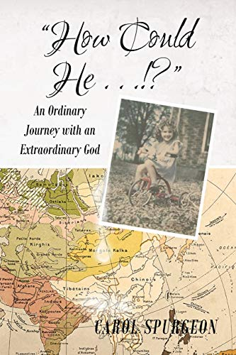 How Could He.!?: An Ordinary Journey with an Extraordinary God: Carol Spurgeon