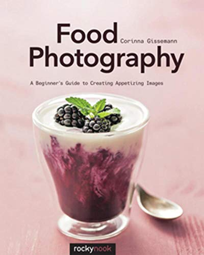 Food Photography: Abeginner Sguide to Creating Appetizing Images (Paperback): Corinna Gissemann