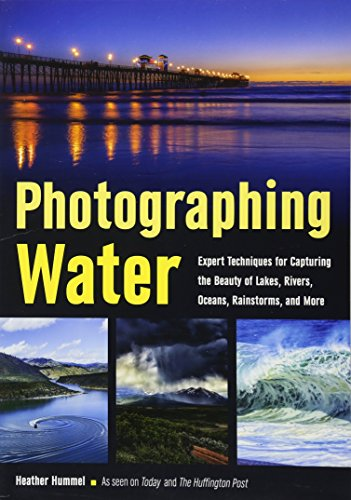 Photographing Water: Expert Techniques for Capturing the Beauty of Lakes, Rivers, Oceans, ...