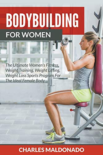9781682120361: Bodybuilding For Women: The Ultimate Women's Fitness, Weight Training, Weight Lifting, Weight Loss Sports Program For The Ideal Female Body