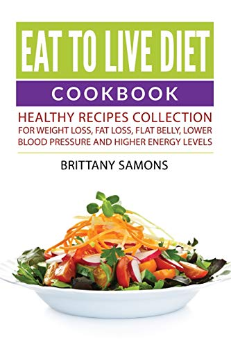 9781682121184: Eat to Live Diet Cookbook: Healthy Recipes Collection For Weight Loss, Fat Loss, Flat Belly, Lower Blood Pressure and Higher Energy Levels