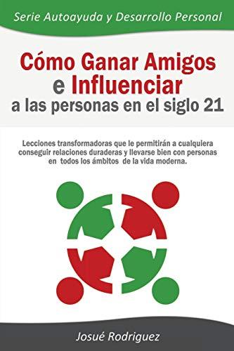 9781682121252: Cómo Ganar Amigos e Influenciar a Las Personas en el Siglo 21: Lecciones transformadoras que le permitirán a cualquiera conseguir relaciones duraderas ... y Desarrollo Personal) (Spanish Edition)