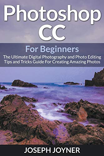9781682121528: Photoshop CC For Beginners: The Ultimate Digital Photography and Photo Editing Tips and Tricks Guide For Creating Amazing Photos