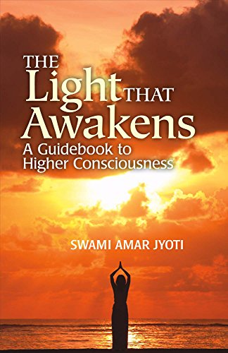 The Light That Awakens: A Guidebook to Higher Consciousness: Swami Amar Jyoti