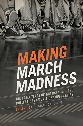 Making March Madness: The Early Years of the NCAA, NIT, and College Basketball Championships, 1922-...