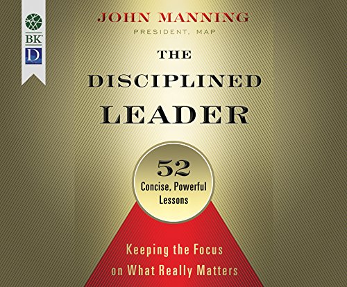 The Disciplined Leader: Keeping the Focus on What Really Matters: John Manning