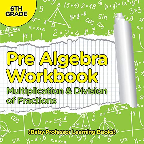 9781682800461: Pre Algebra Workbook 6th Grade: Multiplication & Division of Fractions (Baby Professor Learning Books)