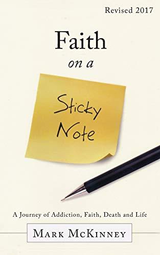 Faith on a Sticky Note: A Journey of Addiction, Faith, Death and Life: Mark McKinney