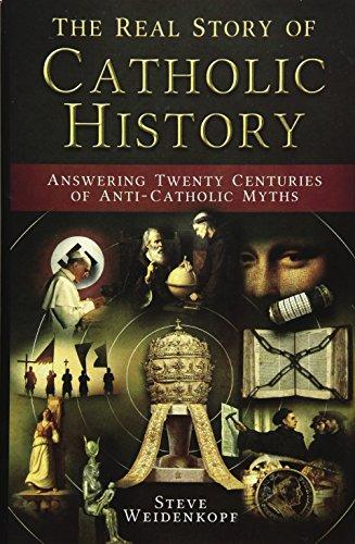 The Real Story of Catholic History: Answering Twenty Centuries of Anti-Catholic Myths: Steve ...