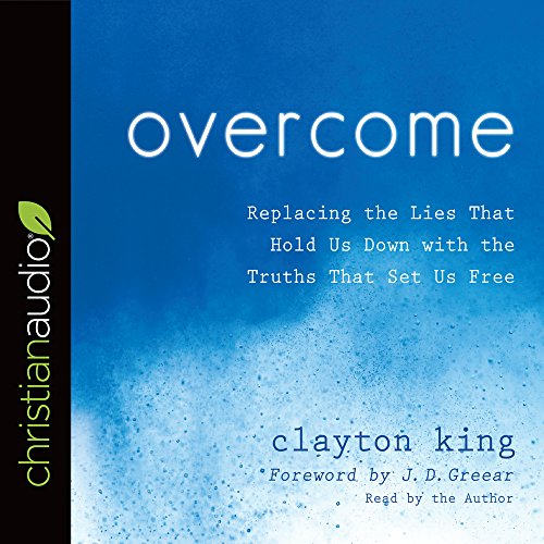 Overcome: Replacing the Lies That Hold Us Down with the Truths That Set Us Free: Clayton King