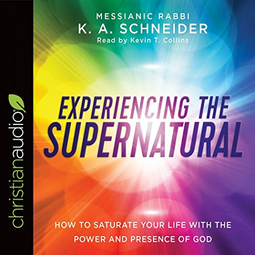 Experiencing the Supernatural: How to Saturate Your Life with the Power and Presence of God: K. A. ...