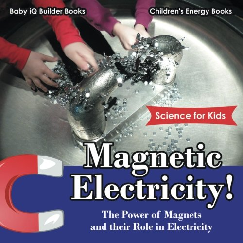 9781683747116: Magnetic Electricity! The Power of Magnets and Their Role in Electricity - Science for Kids - Children's Energy Books