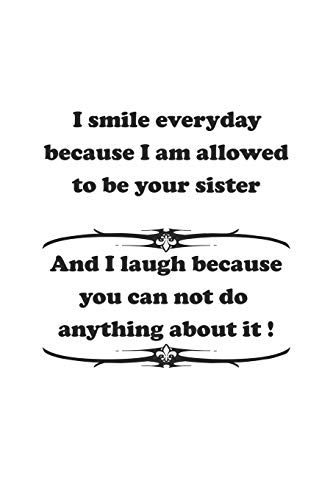 9781687451835: I smile everyday because I am allowed to be your sister. And I laugh because you can not do anything about it !: Notizbuch mit lustigem Spruch für Spass Versteher & Komiker | Karo | A5 | 120 Seiten