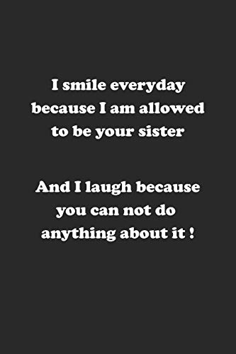 9781687451866: I smile everyday because I am allowed to be your sister. And I laugh because you can not do anything about it !: Notizbuch mit lustigem Spruch für Spass Versteher & Komiker | Karo | A5 | 120 Seiten