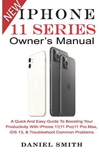 9781696130936: iPHONE 11 Series OWNER'S MANUAL: A Quick And Easy Guide to Boosting your Productivity With iPhone 11|11 Pro|11 Pro Max, iOS 13 & Troubleshoot Common Problems