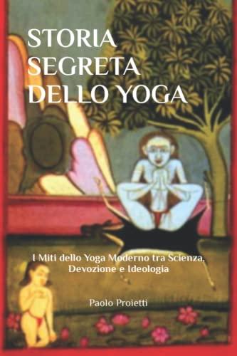 9781697366655: STORIA SEGRETA DELLO YOGA: I Miti dello Yoga Moderno tra Scienza, Devozione e Ideologia