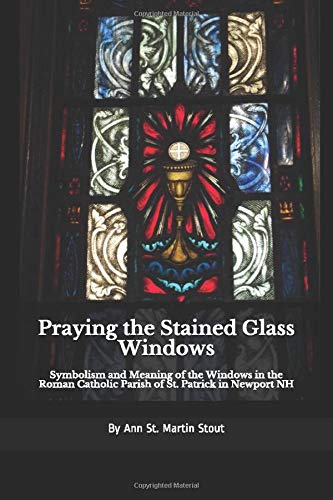 9781697375879: Praying the Stained Glass Windows: Symbolism and Meaning of the Windows in the Roman Catholic Parish of St. Patrick in Newport NH