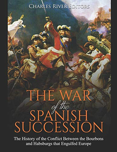 9781697382983: The War of the Spanish Succession: The History of the Conflict Between the Bourbons and Habsburgs that Engulfed Europe