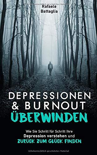 DEPRESSIONEN UND BURNOUT ÜBERWINDEN: Wie Sie Schritt für Schritt Ihre Depression verstehen und zurück zum Glück finden - Battaglia, Rafaele