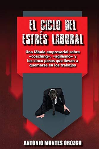9781699865989: El Ciclo del Estrés Laboral: Una fábula empresarial sobre «coaching», «agilismo» y los cinco pasos que llevan a quemarse en los trabajos