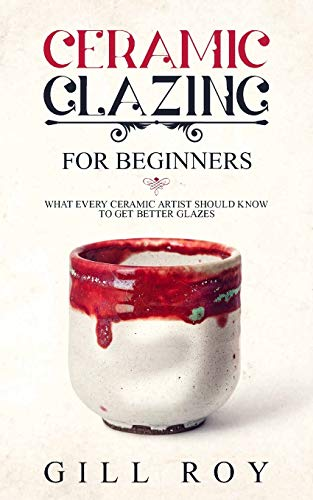 9781702774161: Ceramic Glazing for Beginners: What Every Ceramic Artist Should Know to Get Better Glazes