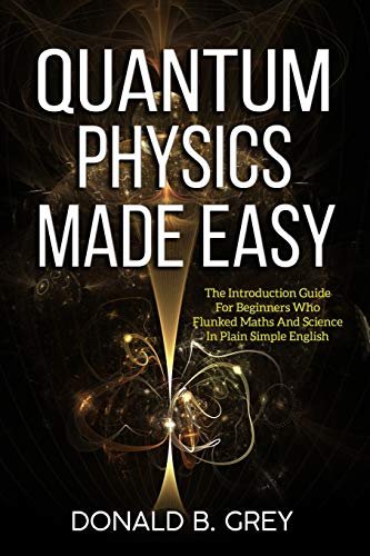 9781702916233: Quantum Physics Made Easy: The Introduction Guide For Beginners Who Flunked Maths And Science In Plain Simple English