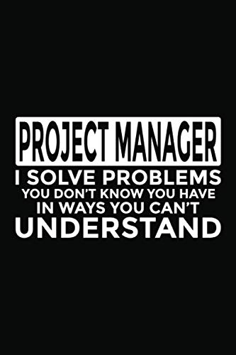 "9781704184036: Project Manager - I Solve Problems You Don't Know You Have In Ways You Can't Understand: 6x9"" Notebook, 120 Pages, Perfect for Note and Journal, Funny Gift for Project Manager"
