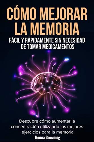 9781704262420: Cómo Mejorar la Memoria Fácil y Rápidamente Sin Necesidad de Tomar Medicamentos: Descubre cómo aumentar la concentración utilizando los mejores ejercicios para la memoria.