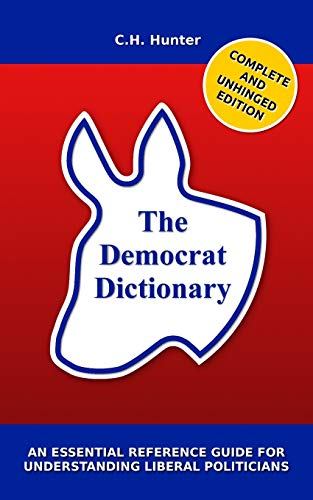 The Democrat Dictionary: An Essential Reference Guide for Understanding Liberal Politicians: Hunter...