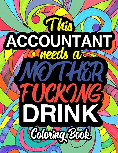 9781710487947: This Accountant Needs A Mother Fucking Drink: A Sweary Adult Coloring Book For Swearing Like An Accountant | Curse Word Holiday Gift & Birthday ... Auditor Actuary & Accounts Employee