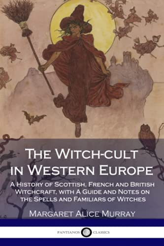 9781717119001: The Witch-cult in Western Europe: A History of Scottish, French and British Witchcraft, with A Guide and Notes on the Spells and Familiars of Witches