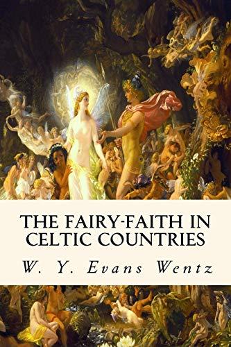 The Fairy-Faith in Celtic Countries: Wentz, W. Y.
