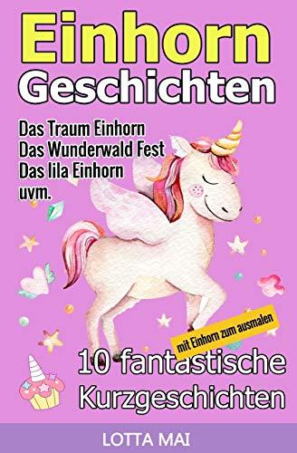 Einhorn-Geschichten: 10 fantastische Geschichten über Einhörner und ihre ganz eigene Magie (ab 5 Jahren) (German Edition) - Mai, Lotta