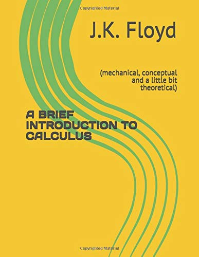 9781717710062: A BRIEF INTRODUCTION TO CALCULUS: (mechanical, conceptual and a little bit theoretical)
