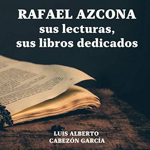 RAFAEL AZCONA, SUS LECTURAS, SUS LIBROS DEDICADOS: LUIS ALBERTO CABEZÓN