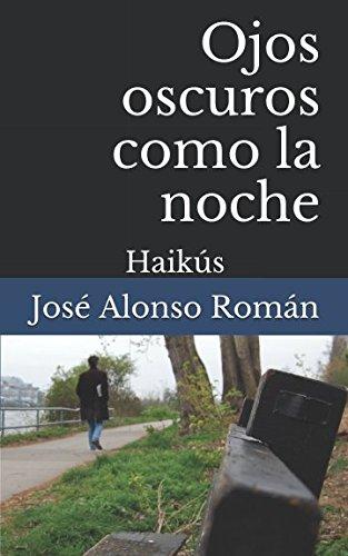 Ojos oscuros como la noche: Haikús: José Alonso Román