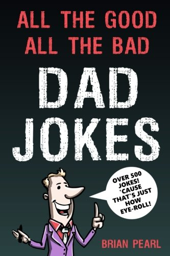 9781718755147: All The Good, All The Bad Dad Jokes: These Jokes Are So Bad, Dad Will Find Them Good! Great Father's Day Gift Idea or Dad Birthday Gift Idea. Family ... Challenge Mom and Kids To Try Not To Laugh.