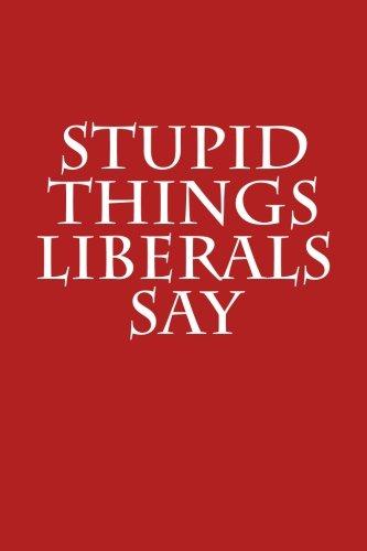 Stupid Things Liberals Say