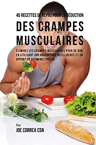 9781719400305: 45 Recettes de Repas pour la Réduction des Crampes musculaires: Eliminez les crampes musculaires pour de bon en utilisant une nourriture intelligente et un apport en vitamines précis